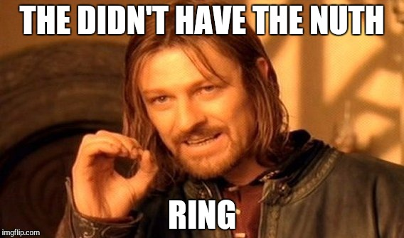 One Does Not Simply Meme | THE DIDN'T HAVE THE NUTH RING | image tagged in memes,one does not simply | made w/ Imgflip meme maker