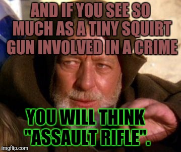 "Paranoia? Propaganda? Personal dishonesty? Or a sneaky hippie jedi? | AND IF YOU SEE SO MUCH AS A TINY SQUIRT GUN INVOLVED IN A CRIME YOU WILL THINK ""ASSAULT RIFLE"". 
