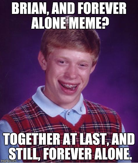Bad Luck Brian Meme | BRIAN, AND FOREVER ALONE MEME? TOGETHER AT LAST, AND STILL, FOREVER ALONE. | image tagged in memes,bad luck brian | made w/ Imgflip meme maker
