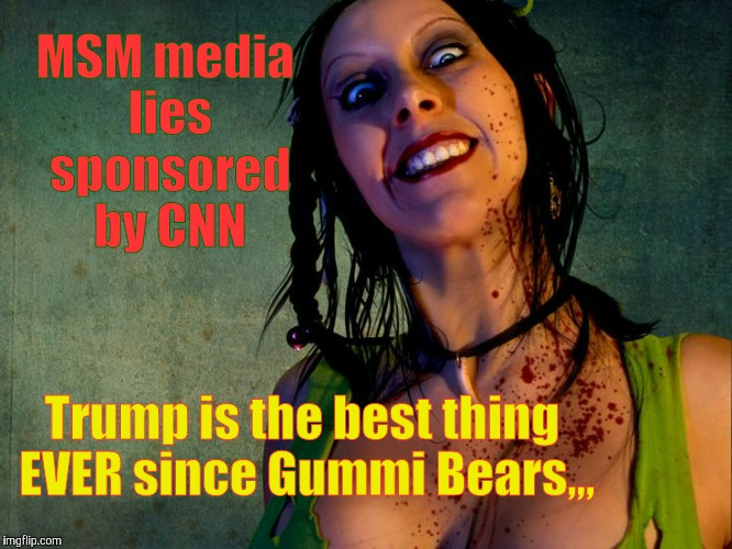 Chainsaw Sally psycho stalker,,, | MSM media lies sponsored by CNN Trump is the best thing EVER since Gummi Bears,,, | image tagged in chainsaw sally psycho stalker   | made w/ Imgflip meme maker