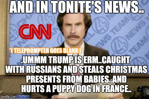 When the teleprompter goes offline at CNN.. |  AND IN TONITE'S NEWS.. .UMMM TRUMP IS ERM..CAUGHT WITH RUSSIANS AND STEALS CHRISTMAS PRESENTS FROM BABIES..AND HURTS A PUPPY DOG IN FRANCE.. *( TELEPROMPTER GOES BLANK )* | image tagged in memes,ron burgundy,cnn fake news,cnn sucks,cnn | made w/ Imgflip meme maker