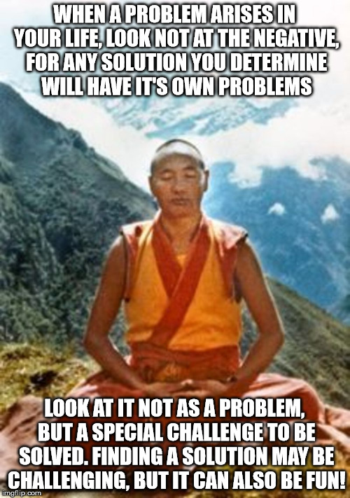 WHEN A PROBLEM ARISES IN YOUR LIFE, LOOK NOT AT THE NEGATIVE, FOR ANY SOLUTION YOU DETERMINE WILL HAVE IT'S OWN PROBLEMS LOOK AT IT NOT AS A | made w/ Imgflip meme maker