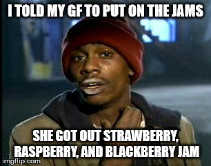 Y'all Got Any More Of That Meme | I TOLD MY GF TO PUT ON THE JAMS SHE GOT OUT STRAWBERRY, RASPBERRY, AND BLACKBERRY JAM | image tagged in memes,yall got any more of | made w/ Imgflip meme maker