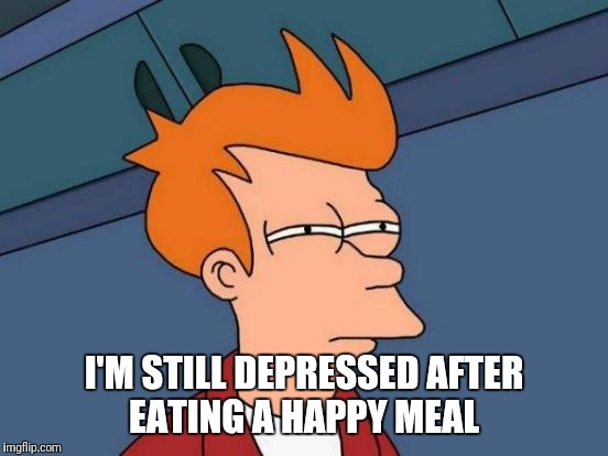 McDonald's Has Lied To Me. Even The Toy Didn't Help. | I'M STILL DEPRESSED AFTER EATING A HAPPY MEAL | image tagged in memes,futurama fry,funny | made w/ Imgflip meme maker