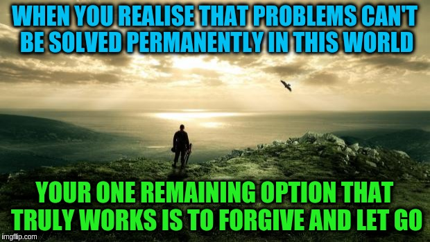 Forgive and let go of your problems | WHEN YOU REALISE THAT PROBLEMS CAN'T BE SOLVED PERMANENTLY IN THIS WORLD YOUR ONE REMAINING OPTION THAT TRULY WORKS IS TO FORGIVE AND LET GO | image tagged in alone nature,acim,problems,forgiveness,letting go,love | made w/ Imgflip meme maker