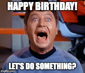 happy birthday | HAPPY BIRTHDAY! LET'S DO SOMETHING? | image tagged in memes,mccoy | made w/ Imgflip meme maker