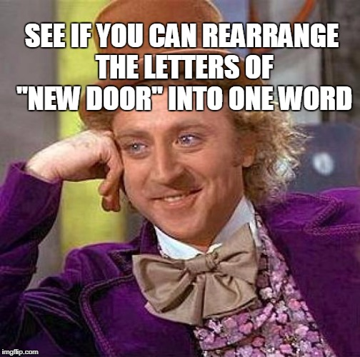 "Creepy Condescending Wonka Meme | SEE IF YOU CAN REARRANGE THE LETTERS OF ""NEW DOOR"" INTO ONE WORD 