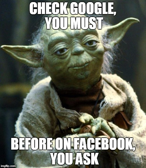 Star Wars Yoda | CHECK GOOGLE, YOU MUST BEFORE ON FACEBOOK, YOU ASK | image tagged in memes,star wars yoda | made w/ Imgflip meme maker