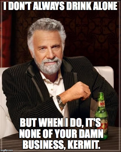 The Most Interesting Man In The World Meme | I DON'T ALWAYS DRINK ALONE BUT WHEN I DO, IT'S NONE OF YOUR DAMN BUSINESS, KERMIT. | image tagged in memes,the most interesting man in the world | made w/ Imgflip meme maker