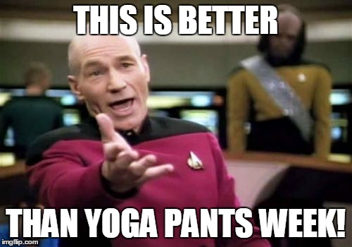 Picard Wtf Meme | THIS IS BETTER THAN YOGA PANTS WEEK! | image tagged in memes,picard wtf | made w/ Imgflip meme maker
