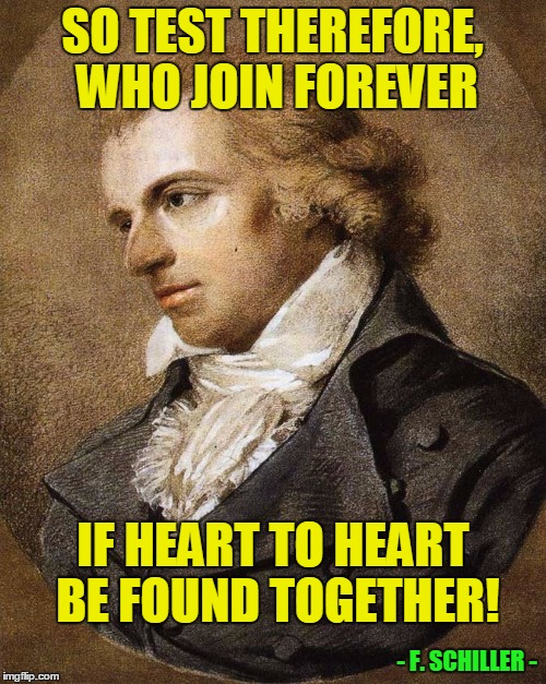 SO TEST THEREFORE, WHO JOIN FOREVER IF HEART TO HEART BE FOUND TOGETHER! - F. SCHILLER - | made w/ Imgflip meme maker