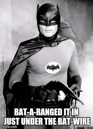 BAT-A-RANGED IT IN JUST UNDER THE BAT-WIRE | made w/ Imgflip meme maker
