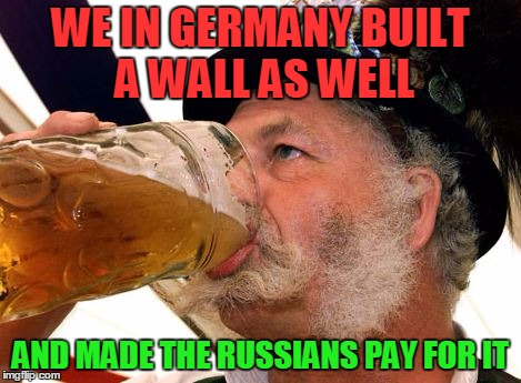 None of your beersiness | WE IN GERMANY BUILT A WALL AS WELL AND MADE THE RUSSIANS PAY FOR IT | image tagged in none of your beersiness | made w/ Imgflip meme maker