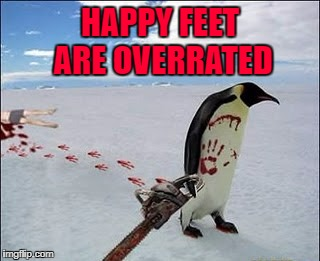 Sometimes it takes more than dancing... | HAPPY FEET ARE OVERRATED | image tagged in penguin with a chainsaw,memes,penguins,funny,unhappy feet,animals | made w/ Imgflip meme maker