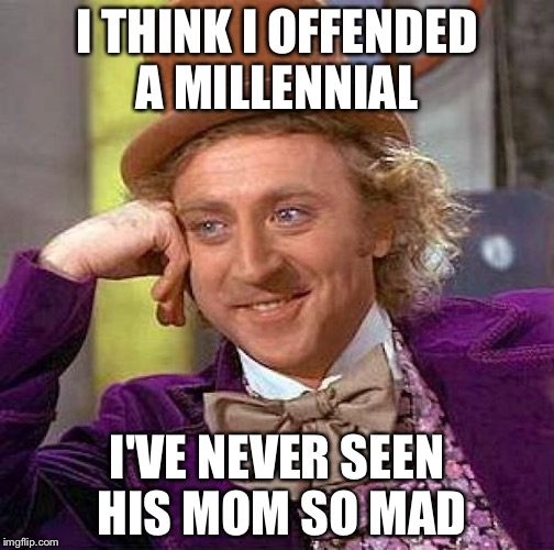 Creepy Condescending Wonka Meme | I THINK I OFFENDED A MILLENNIAL I'VE NEVER SEEN HIS MOM SO MAD | image tagged in memes,creepy condescending wonka | made w/ Imgflip meme maker