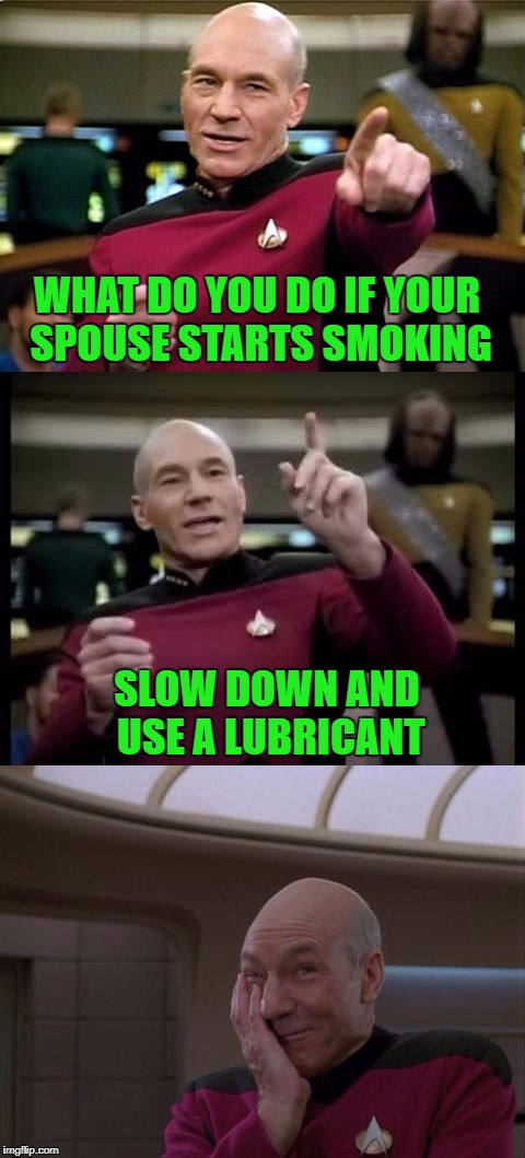 A very old joke on a brand new template!!! | WHAT DO YOU DO IF YOUR SPOUSE STARTS SMOKING SLOW DOWN AND USE A LUBRICANT | image tagged in bad pun picard,memes,picard,funny,smoking spouse,star trek tng | made w/ Imgflip meme maker