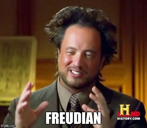 Ancient Aliens Meme | FREUDIAN | image tagged in memes,ancient aliens | made w/ Imgflip meme maker
