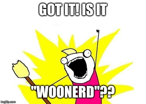 "X All The Y Meme | GOT IT! IS IT ""WOONERD""?? 