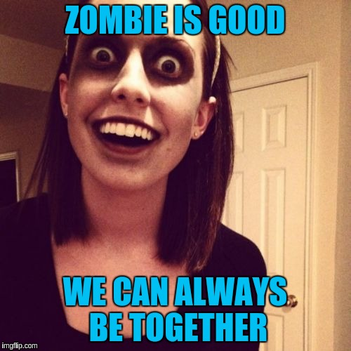 ZOMBIE IS GOOD WE CAN ALWAYS BE TOGETHER | made w/ Imgflip meme maker