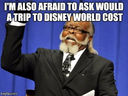 Too Damn High Meme | I'M ALSO AFRAID TO ASK WOULD A TRIP TO DISNEY WORLD COST | image tagged in memes,too damn high | made w/ Imgflip meme maker