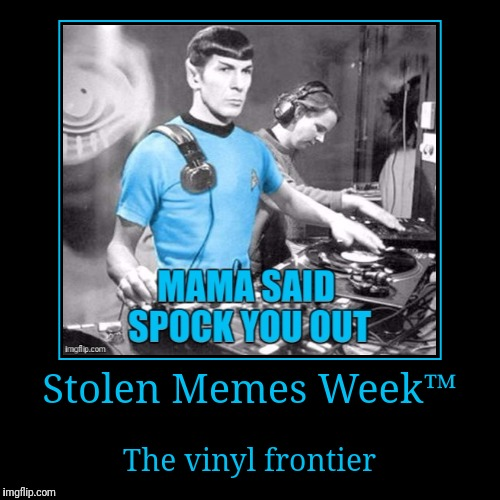 Stolen Memes Week™ an AndrewFinlayson event July 17-24. Get motivated to find something funny and make it yours! | Stolen Memes Week™ | The vinyl frontier | image tagged in funny,demotivationals,star trek,mama said spock you out,stolen memes week,thanks raydog | made w/ Imgflip demotivational maker