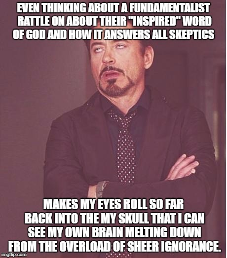 "iron man eye roll | EVEN THINKING ABOUT A FUNDAMENTALIST RATTLE ON ABOUT THEIR ""INSPIRED"" WORD OF GOD AND HOW IT ANSWERS ALL SKEPTICS MAKES MY EYES ROLL SO FAR  