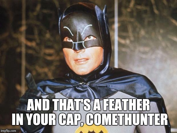 AND THAT'S A FEATHER IN YOUR CAP, COMETHUNTER | made w/ Imgflip meme maker