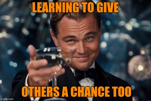 Leonardo Dicaprio Cheers Meme | LEARNING TO GIVE OTHERS A CHANCE TOO | image tagged in memes,leonardo dicaprio cheers | made w/ Imgflip meme maker