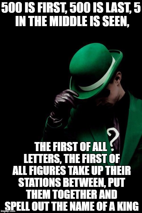 I don't care if I'm late or Riddle Weekend, it's just fun. | 500 IS FIRST, 500 IS LAST, 5 IN THE MIDDLE IS SEEN, THE FIRST OF ALL LETTERS, THE FIRST OF ALL FIGURES TAKE UP THEIR STATIONS BETWEEN, PUT T | image tagged in the riddler | made w/ Imgflip meme maker