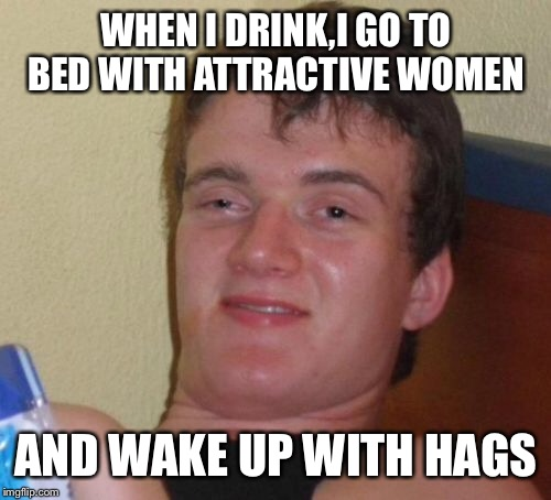 10 Guy Meme | WHEN I DRINK,I GO TO BED WITH ATTRACTIVE WOMEN AND WAKE UP WITH HAGS | image tagged in memes,10 guy | made w/ Imgflip meme maker