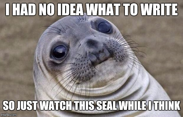 Awkward Moment Sealion | I HAD NO IDEA WHAT TO WRITE SO JUST WATCH THIS SEAL WHILE I THINK | image tagged in memes,awkward moment sealion | made w/ Imgflip meme maker