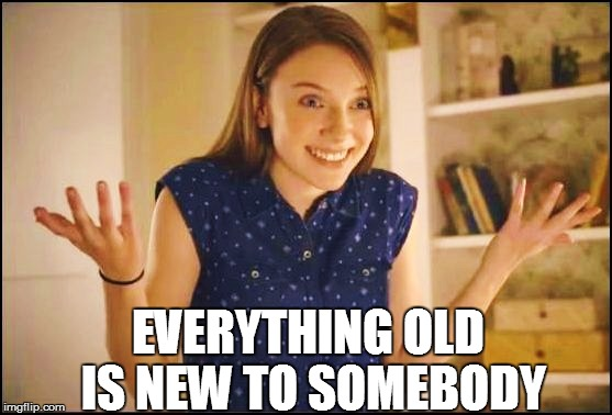 EVERYTHING OLD IS NEW TO SOMEBODY | made w/ Imgflip meme maker