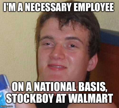 10 Guy Meme | I'M A NECESSARY EMPLOYEE ON A NATIONAL BASIS, STOCKBOY AT WALMART | image tagged in memes,10 guy | made w/ Imgflip meme maker
