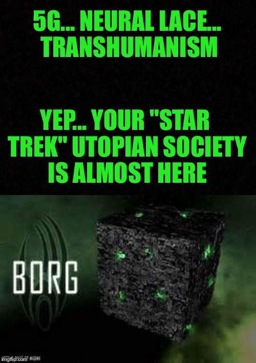 "Blank  | 5G... NEURAL LACE... TRANSHUMANISM YEP... YOUR ""STAR TREK"" UTOPIAN SOCIETY IS ALMOST HERE 