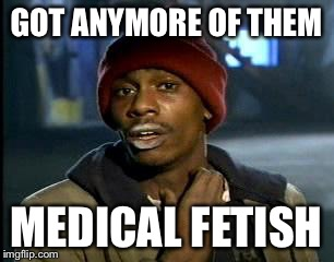 Y'all Got Any More Of That Meme | GOT ANYMORE OF THEM MEDICAL FETISH | image tagged in memes,yall got any more of | made w/ Imgflip meme maker