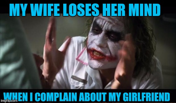 MY WIFE LOSES HER MIND WHEN I COMPLAIN ABOUT MY GIRLFRIEND | image tagged in and everybody loses their minds | made w/ Imgflip meme maker