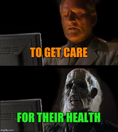 Ill Just Wait Here Meme | TO GET CARE FOR THEIR HEALTH | image tagged in memes,ill just wait here | made w/ Imgflip meme maker