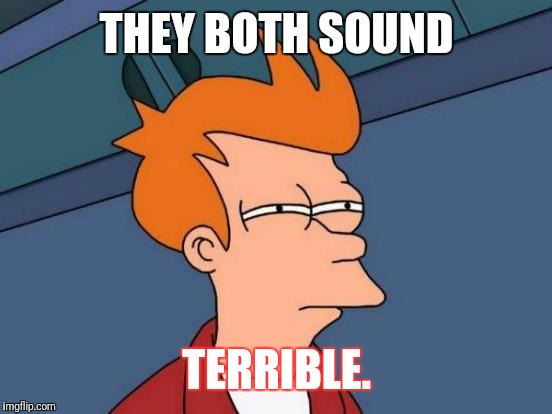 Futurama Fry Meme | THEY BOTH SOUND TERRIBLE. | image tagged in memes,futurama fry | made w/ Imgflip meme maker