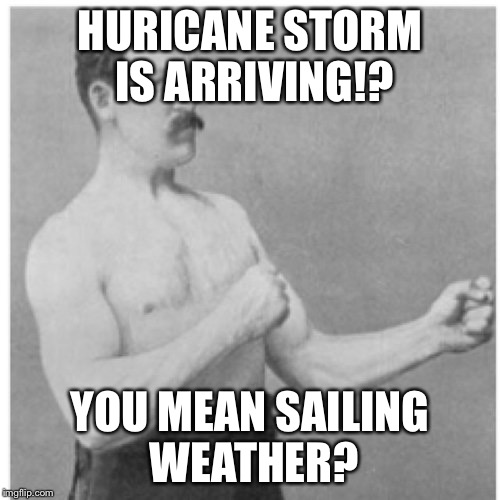 Overly Manly Man Meme | HURICANE STORM IS ARRIVING!? YOU MEAN SAILING WEATHER? | image tagged in memes,overly manly man | made w/ Imgflip meme maker