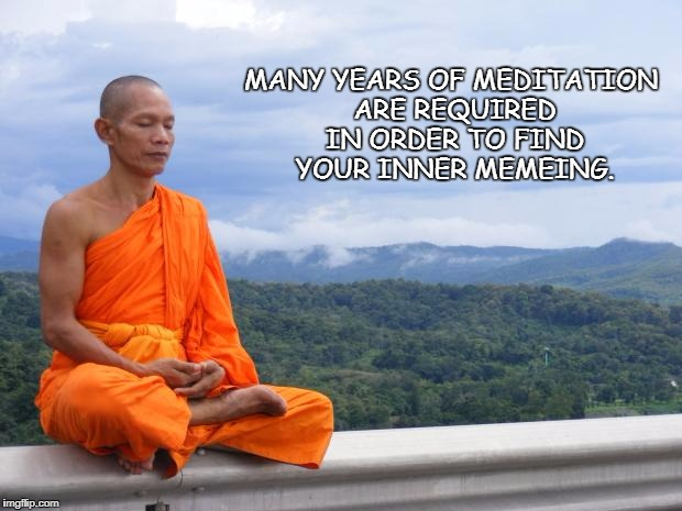 Tibetan monk | MANY YEARS OF MEDITATION ARE REQUIRED IN ORDER TO FIND YOUR INNER MEMEING. | image tagged in tibetan monk | made w/ Imgflip meme maker