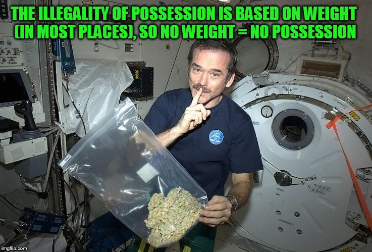 Chris Hadfield has this figured out! | THE ILLEGALITY OF POSSESSION IS BASED ON WEIGHT (IN MOST PLACES), SO NO WEIGHT = NO POSSESSION | image tagged in memes,chris hadfield,canadian astronaut,in space,funny memes,dude i feel like i'm floating right now | made w/ Imgflip meme maker
