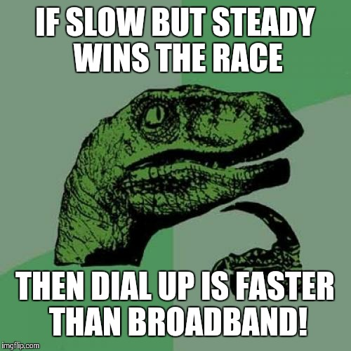 Philosoraptor Meme | IF SLOW BUT STEADY WINS THE RACE THEN DIAL UP IS FASTER THAN BROADBAND! | image tagged in memes,philosoraptor | made w/ Imgflip meme maker