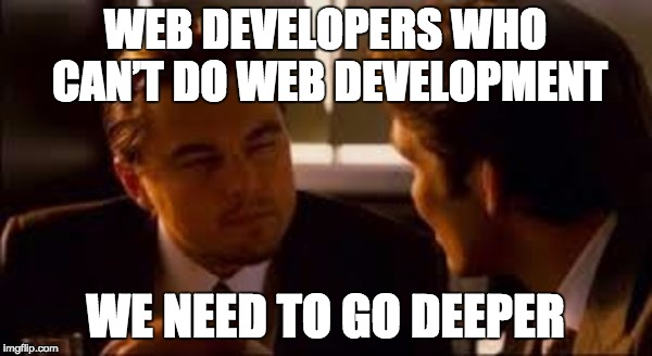WEB DEVELOPERS WHO CAN'T DO WEB DEVELOPMENT WE NEED TO GO DEEPER | made w/ Imgflip meme maker