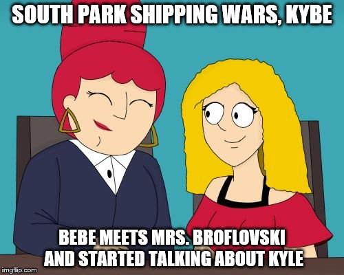 SOUTH PARK SHIPPING WARS, KYBE BEBE MEETS MRS. BROFLOVSKI AND STARTED TALKING ABOUT KYLE | image tagged in meet the parents | made w/ Imgflip meme maker