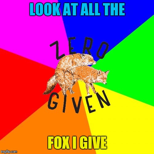 Zero Fox Given | LOOK AT ALL THE FOX I GIVE | image tagged in zero fox given | made w/ Imgflip meme maker