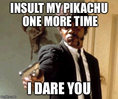 Say That Again I Dare You | INSULT MY PIKACHU ONE MORE TIME I DARE YOU | image tagged in memes,say that again i dare you | made w/ Imgflip meme maker