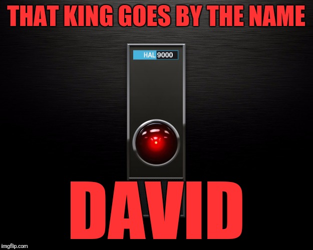 HAL 9000 | THAT KING GOES BY THE NAME DAVID | image tagged in hal 9000 | made w/ Imgflip meme maker