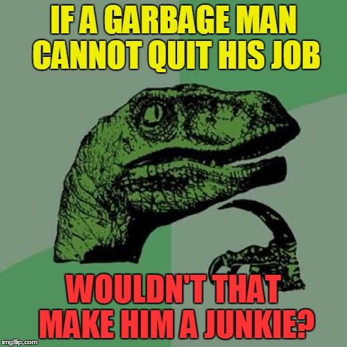 I mean, seriously ... | IF A GARBAGE MAN CANNOT QUIT HIS JOB WOULDN'T THAT MAKE HIM A JUNKIE? | image tagged in memes,philosoraptor,funny,garbage,junk | made w/ Imgflip meme maker