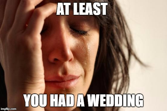 First World Problems Meme | AT LEAST YOU HAD A WEDDING | image tagged in memes,first world problems | made w/ Imgflip meme maker