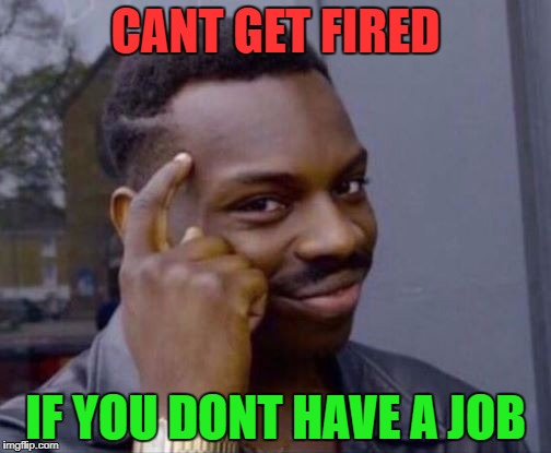 CANT GET FIRED IF YOU DONT HAVE A JOB | image tagged in memes,knowledge | made w/ Imgflip meme maker